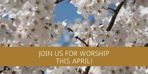 JOIN US FOR WORSHIPTHIS APRIL!